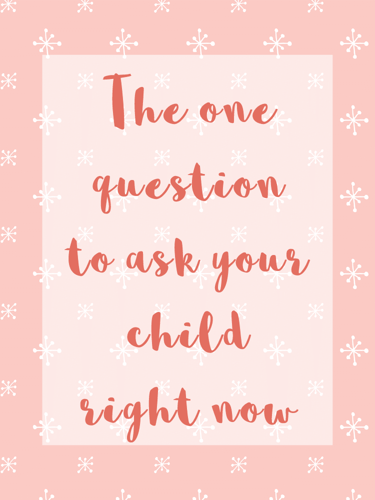 The one question to ask your child right now
