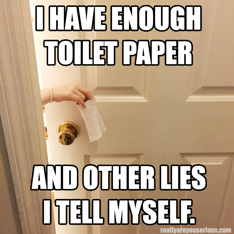 I have enough toilet paper….and 34 other lies I tell myself.