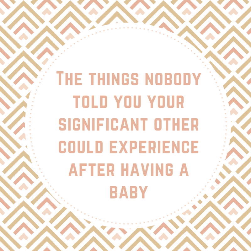 The things nobody told you your significant other could experience after having a baby